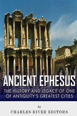 Ancient Ephesus: The History and Legacy of One of Antiquity's Greatest Cities by Charles River Editors