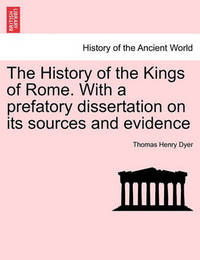 The History of the Kings of Rome. with a Prefatory Dissertation on Its Sources and Evidence by Thomas Henry Dyer