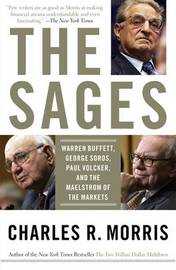 The Sages: Warren Buffett, George Soros, Paul Volcker, And The Maelstrom Of Markets by Charles R Morris