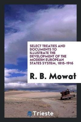 Select Treaties and Documents to Illustrate the Development of the Modern European States System, 1815-1916 by R.B. Mowat