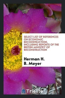 Select List of References on Economic Reconstruction, Including Reports of the British Ministry of Reconstruction by Herman H. B Meyer