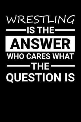 Wrestling is the answer Who Cares what the question is by Darren Sport