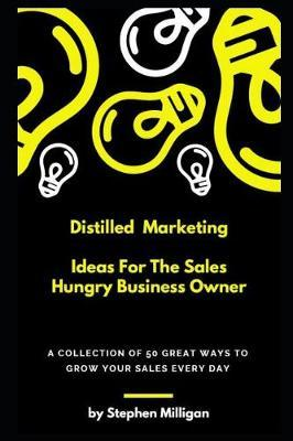 Distilled Marketing - Ideas For The Sales Hungry Business Owner by Stephen Milligan
