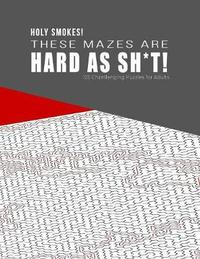 HOLY SMOKES! These Mazes are HARD AS SH*T! - 125 Challenging Puzzles for Adults by Hard Mazes Puzzles for Adults Notebooks image