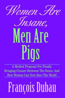 Women Are Insane, Men Are Pigs by Francois Dubau