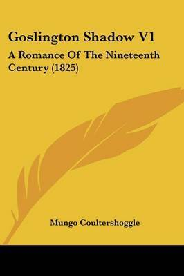 Goslington Shadow V1: A Romance Of The Nineteenth Century (1825) by Mungo Coultershoggle
