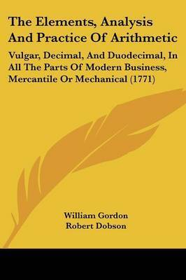 The Elements, Analysis And Practice Of Arithmetic: Vulgar, Decimal, And Duodecimal, In All The Parts Of Modern Business, Mercantile Or Mechanical (1771) by Robert Dobson