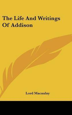 The Life And Writings Of Addison by Lord Macaulay