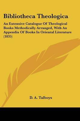 Bibliotheca Theologica: An Extensive Catalogue Of Theological Books Methodically Arranged, With An Appendix Of Books In Oriental Literature (1835) by D a Talboys