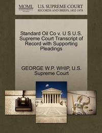 Standard Oil Co V. U S U.S. Supreme Court Transcript of Record with Supporting Pleadings by George W P Whip