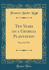 Ten Years on a Georgia Plantation by Frances Butler Leigh
