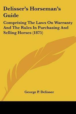 Delisser's Horseman's Guide: Comprising the Laws on Warranty and the Rules in Purchasing and Selling Horses (1875) by George P Delisser