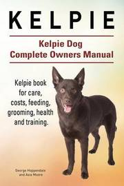 Kelpie. Kelpie Dog Complete Owners Manual. Kelpie Book for Care, Costs, Feeding, Grooming, Health and Training. by George Hoppendale