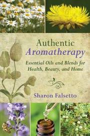 Authentic Aromatherapy by Sharon Falsetto