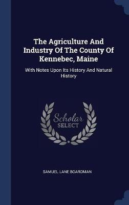The Agriculture and Industry of the County of Kennebec, Maine by Samuel Lane Boardman