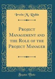 Project Management and the Role of the Project Manager (Classic Reprint) by Irwin M Rubin image