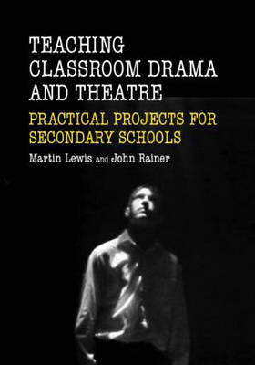 Teaching Classroom Drama and Theatre: Practical Projects for Secondary Schools by John Rainer image