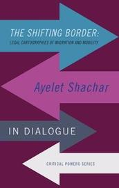 The Shifting Border: Legal Cartographies of Migration and Mobility by Ayelet Shachar