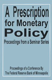 A Prescription for Monetary Policy: Proceedings from a Seminar Series by Federal Reserve Bank Of Minneapolis image