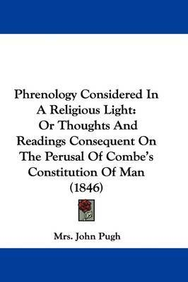 Phrenology Considered In A Religious Light: Or Thoughts And Readings Consequent On The Perusal Of Combe's Constitution Of Man (1846) by Mrs John Pugh image