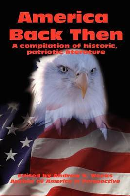 America Back Then: A Compilation of Historic, Patriotic Literature by Andrew S. Weeks