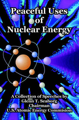 Peaceful Uses of Nuclear Energy by Glenn T Seaborg (Lawrence Berkeley Laboratory, California Univ. of California, Berkeley Univ. of California, Berkeley Univ. of California, Berkeley Un