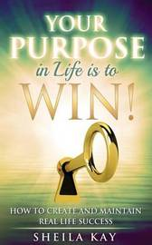 Your Purpose in Life Is to Win! by Sheila Kay