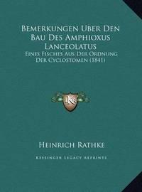 Bemerkungen Uber Den Bau Des Amphioxus Lanceolatus: Eines Fisches Aus Der Ordnung Der Cyclostomen (1841) by Heinrich Rathke