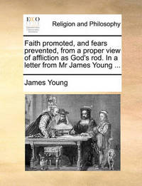 Faith Promoted, and Fears Prevented, from a Proper View of Affliction as God's Rod. in a Letter from MR James Young by James Young
