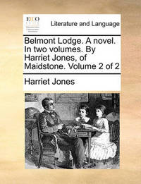 Belmont Lodge. a Novel. in Two Volumes. by Harriet Jones, of Maidstone. Volume 2 of 2 by Harriet Jones