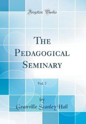 The Pedagogical Seminary, Vol. 7 (Classic Reprint) by Granville Stanley Hall image