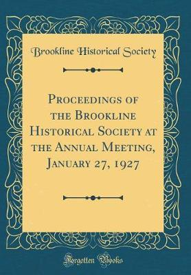 Proceedings of the Brookline Historical Society at the Annual Meeting, January 27, 1927 (Classic Reprint) by Brookline Historical Society