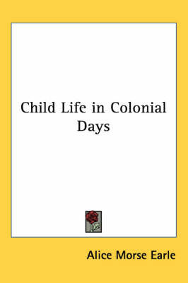Child Life in Colonial Days by Alice Morse Earle