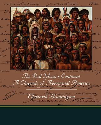 The Red Man's Continent a Chronicle of Aboriginal America by Ellsworth Huntington