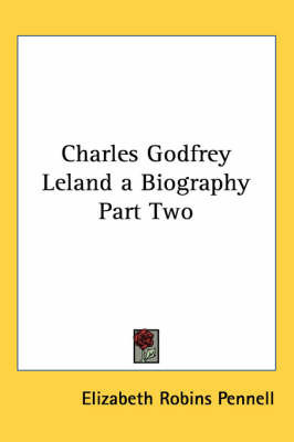 Charles Godfrey Leland a Biography Part Two by Elizabeth Robins Pennell