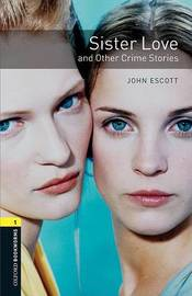 Oxford Bookworms Library: Level 1:: Sister Love and Other Crime Stories by John Escott
