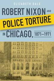 Robert Nixon and Police Torture in Chicago, 1871-1971 by Elizabeth Dale