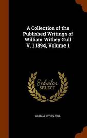 A Collection of the Published Writings of William Withey Gull V. 1 1894, Volume 1 by William Withey Gull image
