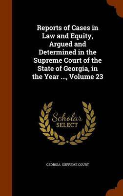 Reports of Cases in Law and Equity, Argued and Determined in the Supreme Court of the State of Georgia, in the Year ..., Volume 23