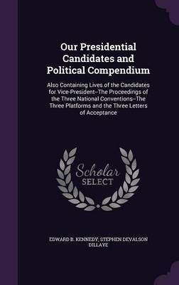 Our Presidential Candidates and Political Compendium by Edward B Kennedy