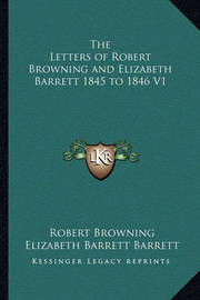 The Letters of Robert Browning and Elizabeth Barrett 1845 to 1846 V1 by Elizabeth Barrett Barrett