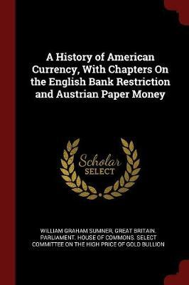 A History of American Currency, with Chapters on the English Bank Restriction and Austrian Paper Money by William Graham Sumner