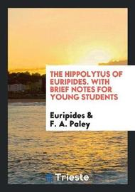 The Hippolytus of Euripides. with Brief Notes for Young Students by * Euripides image