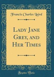 Lady Jane Grey, and Her Times (Classic Reprint) by Francis Charles Laird image