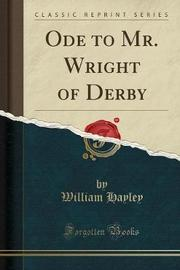 Ode to Mr. Wright of Derby (Classic Reprint) by William Hayley
