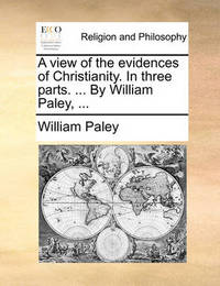 A View of the Evidences of Christianity. in Three Parts. ... by William Paley, by William Paley