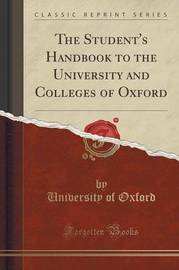 The Student's Handbook to the University and Colleges of Oxford (Classic Reprint) by University of Oxford