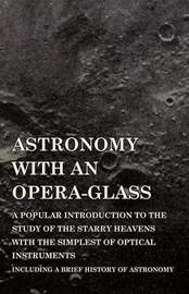 Astronomy with an Opera-Glass - A Popular Introduction to the Study of the Starry Heavens with the Simplest of Optical Instruments - Including a Brief History of Astronomy by Garrett P Serviss