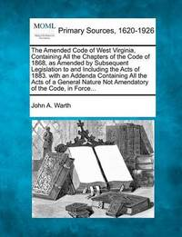 The Amended Code of West Virginia, Containing All the Chapters of the Code of 1868, as Amended by Subsequent Legislation to and Including the Acts of 1883. with an Addenda Containing All the Acts of a General Nature Not Amendatory of the Code, in Force... by John A Warth