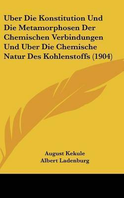 Uber Die Konstitution Und Die Metamorphosen Der Chemischen Verbindungen Und Uber Die Chemische Natur Des Kohlenstoffs (1904) by August Kekule